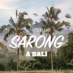 Voilà pourquoi vous devriez acheter un sarong à Bali !