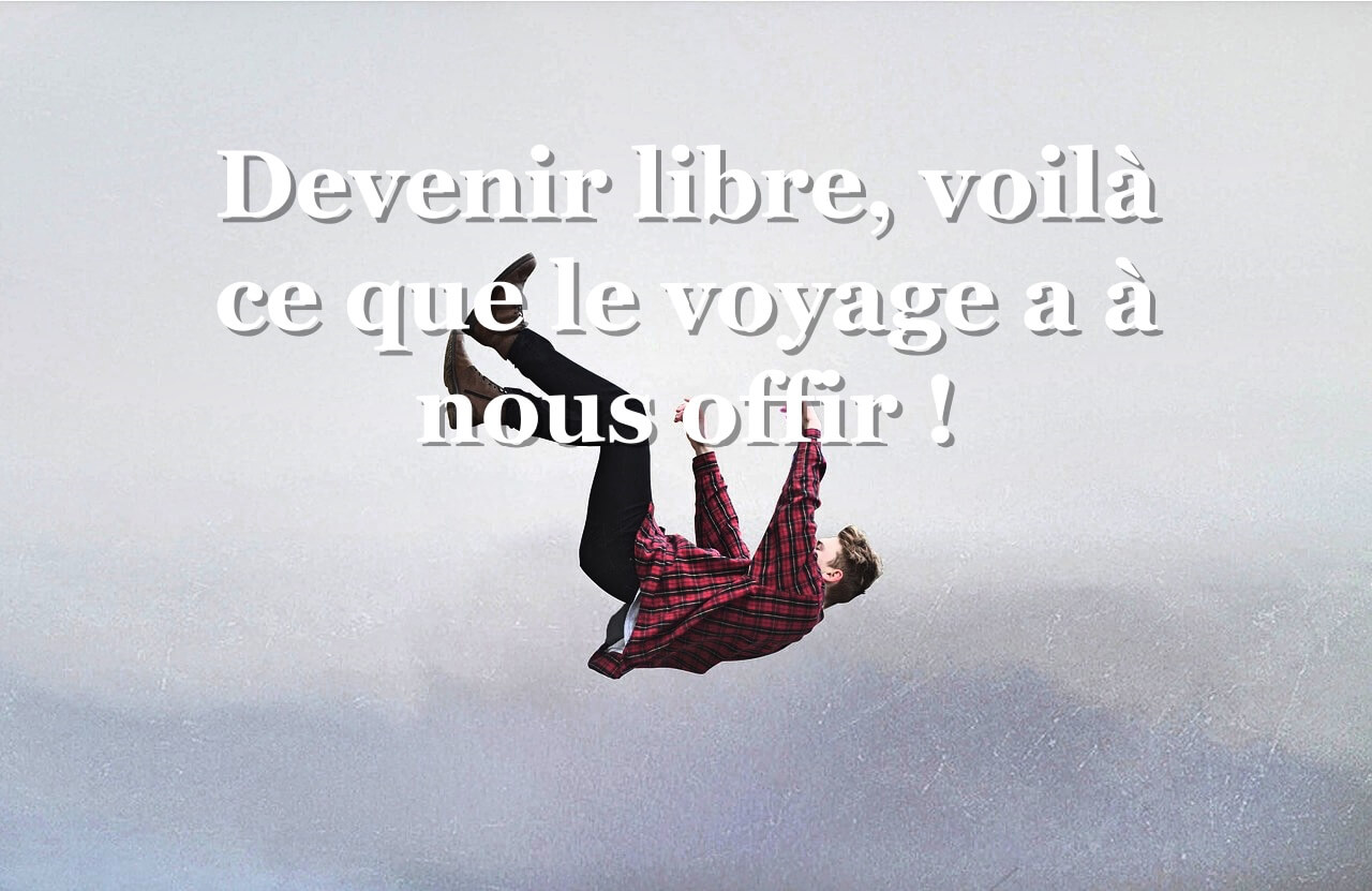 Devenir et être libre. Tel est ce que le Voyage a à nous offrir !
